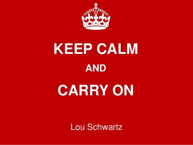 KEEP CALM AND CARRY ON Lou Schwartz