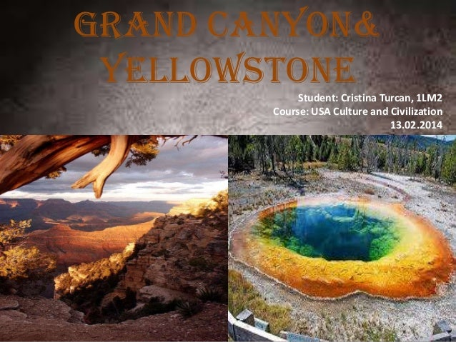 Grand canyon& yEllowstone Student: Cristina Turcan, 1LM2 Course: USA Culture and Civilization 13.02.2014