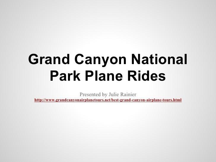 Grand Canyon National   Park Plane Rides                       Presented by Julie Rainierhttp://www.grandcanyonairplanetou...
