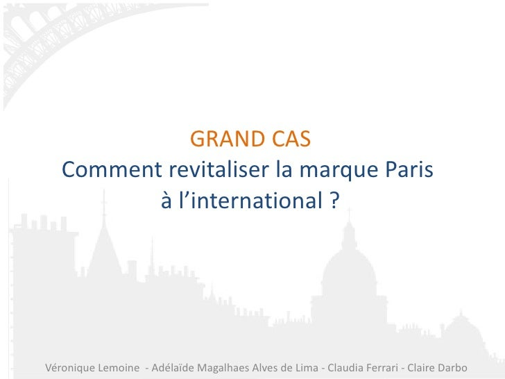 GRAND CAS Comment revitaliser la marque Paris  à l'international ? Véronique Lemoine  - Adélaïde Magalhaes Alves de Lima -...