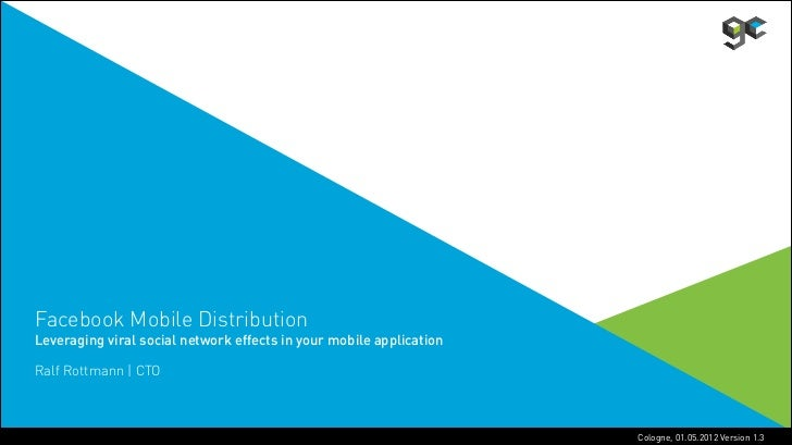 Facebook Mobile DistributionLeveraging viral social network effects in your mobile applicationRalf Rottmann | CTO         ...