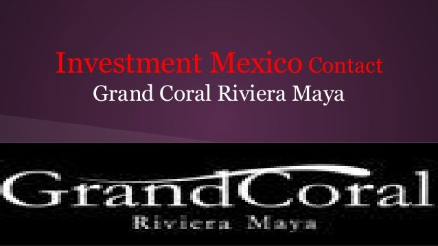 Investment Mexico Contact Grand Coral Riviera Maya