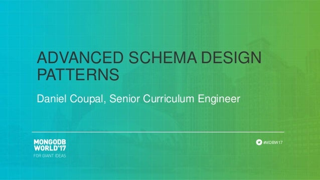 #MDBW17 Daniel Coupal, Senior Curriculum Engineer ADVANCED SCHEMA DESIGN PATTERNS