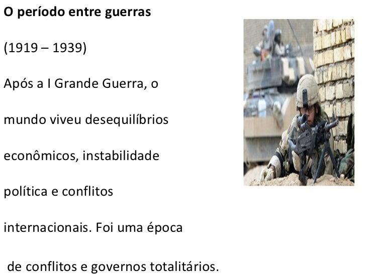 O período entre guerras (1919 – 1939) Após a I Grande Guerra, o  mundo viveu desequilíbrios   econômicos, instabilidade  p...