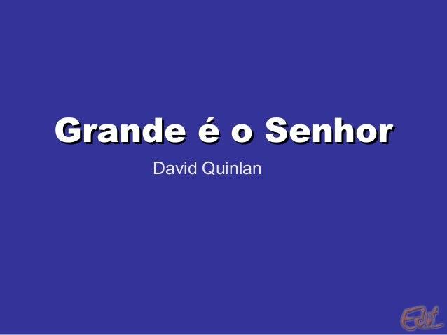 Grande é o SenhorGrande é o Senhor David Quinlan
