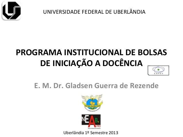 PROGRAMA INSTITUCIONAL DE BOLSASDE INICIAÇÃO A DOCÊNCIAE. M. Dr. Gladsen Guerra de RezendeUNIVERSIDADE FEDERAL DE UBERLÂND...