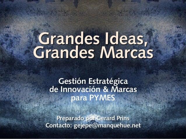 Grandes Ideas, Grandes Marcas Gestión Estratégica de Innovación & Marcas para PYMES Preparado por Gerard Prins Contacto: g...