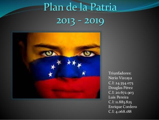 Plan de la Patria 2013 - 2019 Triunfadores: Nerio Vizcaya C.I: 24.354.075 Douglas Pérez C.I: 20.672.903 Luis Pereira C.I: ...