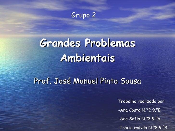 Grandes Problemas Ambientais Prof. José Manuel Pinto Sousa Trabalho realizado por: -Ana Costa N.º2 9.ºB -Ana Sofia N.º3 9....