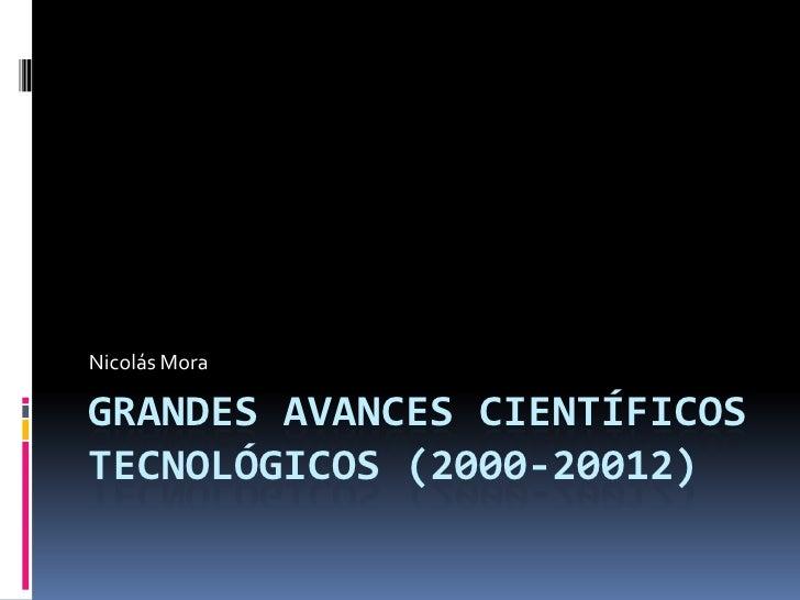 Nicolás MoraGRANDES AVANCES CIENTÍFICOSTECNOLÓGICOS (2000-20012)