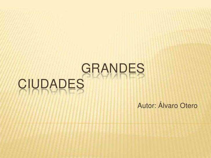 GRANDESCIUDADES              Autor: Álvaro Otero