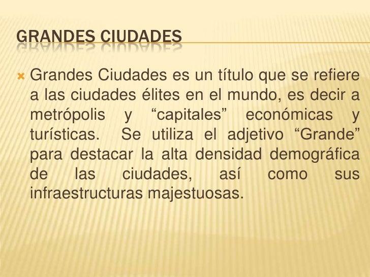 GRANDES CIUDADES   Grandes Ciudades es un título que se refiere    a las ciudades élites en el mundo, es decir a    metró...