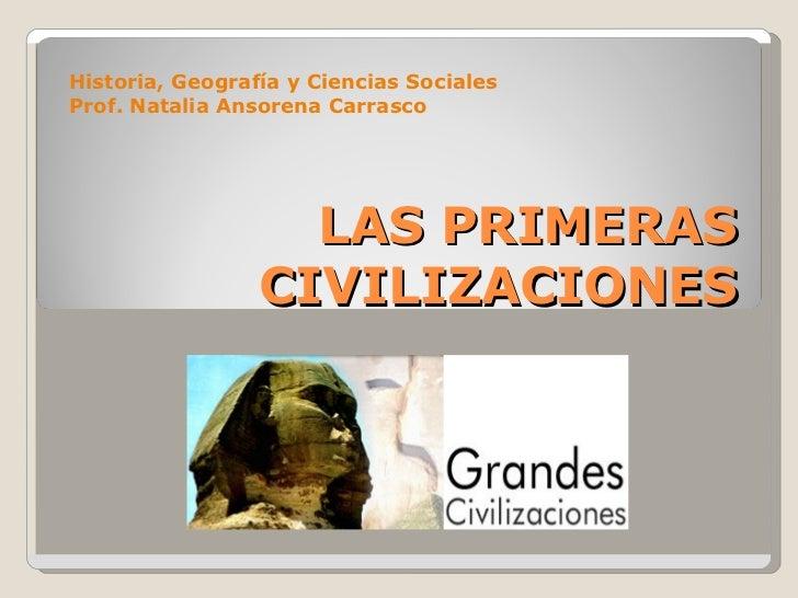 LAS PRIMERAS CIVILIZACIONES Historia, Geografía y Ciencias Sociales Prof. Natalia Ansorena Carrasco