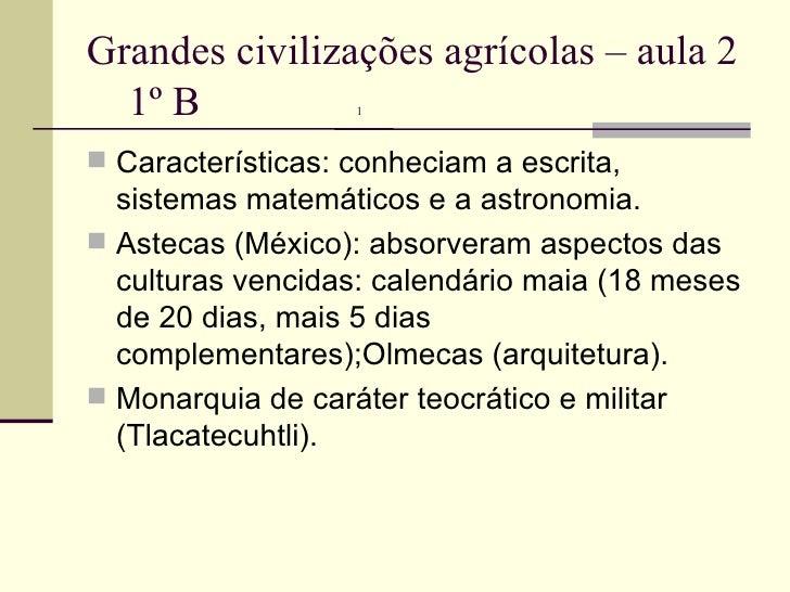 Grandes civilizações agrícolas – aula 2  1º B  1   <ul><li>Características: conheciam a escrita, sistemas matemáticos e a ...