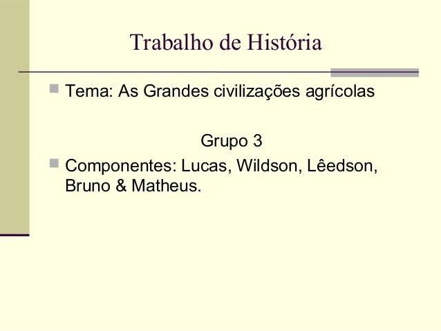 Trabalho de História Tema: As Grandes civilizações agrícolas                  Grupo 3 Componentes: Lucas, Wildson, Lêeds...