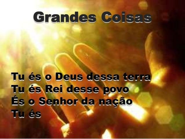 Grandes Coisas  Tu és o Deus dessa terra  Tu és Rei desse povo  És o Senhor da nação  Tu és