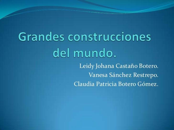 Grandes construcciones del mundo.<br />Leidy Johana Castaño Botero.<br />Vanesa Sánchez Restrepo.<br />Claudia Patricia Bo...