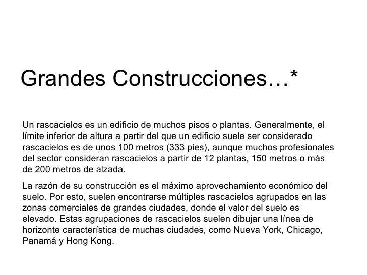 Grandes Construcciones…* Un rascacielos es un edificio de muchos pisos o plantas. Generalmente, el límite inferior de altu...