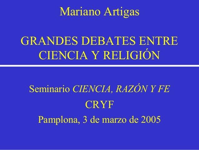 Mariano Artigas GRANDES DEBATES ENTRE CIENCIA Y RELIGIÓN Seminario CIENCIA, RAZÓN Y FE CRYF Pamplona, 3 de marzo de 2005