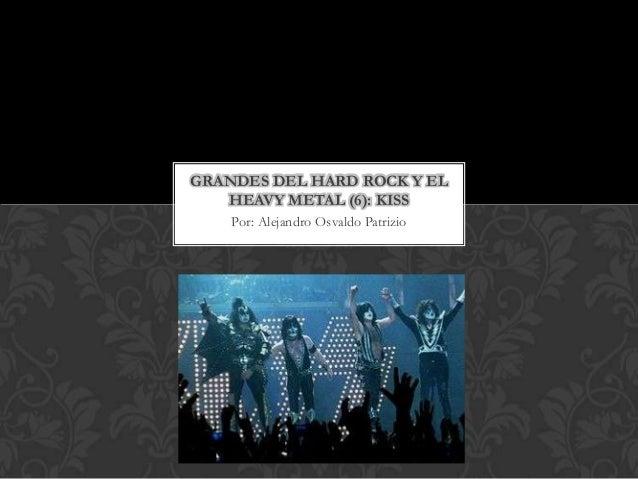 GRANDES DEL HARD ROCK Y EL   HEAVY METAL (6): KISS    Por: Alejandro Osvaldo Patrizio