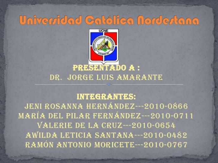 Presentado a :      Dr. Jorge Luis Amarante             Integrantes: Jeni Rosanna Hernández---2010-0866María del Pilar Fer...