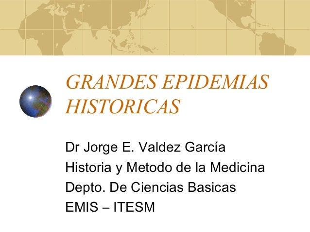 GRANDES EPIDEMIAS HISTORICAS Dr Jorge E. Valdez García Historia y Metodo de la Medicina Depto. De Ciencias Basicas EMIS – ...