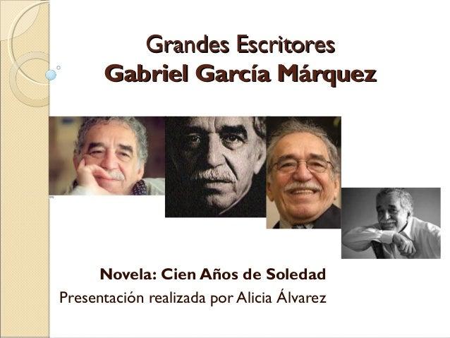 Grandes Escritores      Gabriel García Márquez     Novela: Cien Años de SoledadPresentación realizada por Alicia Álvarez