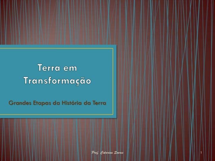 Grandes Etapas da História da Terra                             Prof. Catarina Soares   1