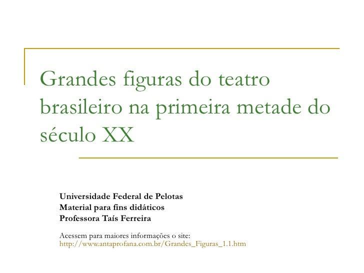Grandes figuras do teatro brasileiro na primeira metade do século XX Universidade Federal de Pelotas Material para fins di...