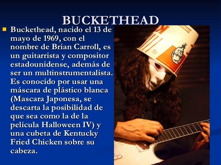 BUCKETHEAD <ul><li>Buckethead, nacido el 13 de mayo de 1969, con el nombre de Brian Carroll, es un guitarrista y composito...