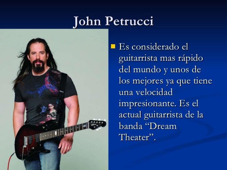 John Petrucci <ul><li>Es considerado el guitarrista mas rápido del mundo y unos de los mejores ya que tiene una velocidad ...