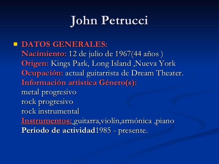 John Petrucci <ul><li>DATOS GENERALES: Nacimiento:  12 de juliode1967(44años ) Origen:   Kings Park,Long Island ,Nueva...