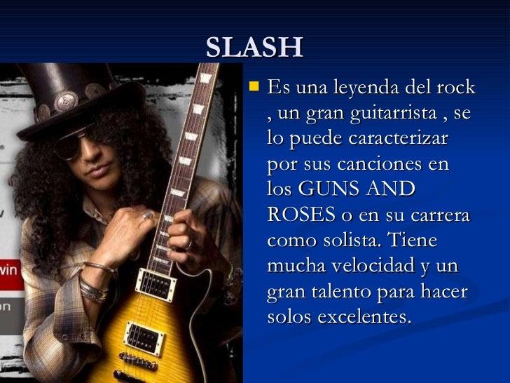 SLASH <ul><li>Es una leyenda del rock , un gran guitarrista , se lo puede caracterizar por sus canciones en los GUNS AND R...