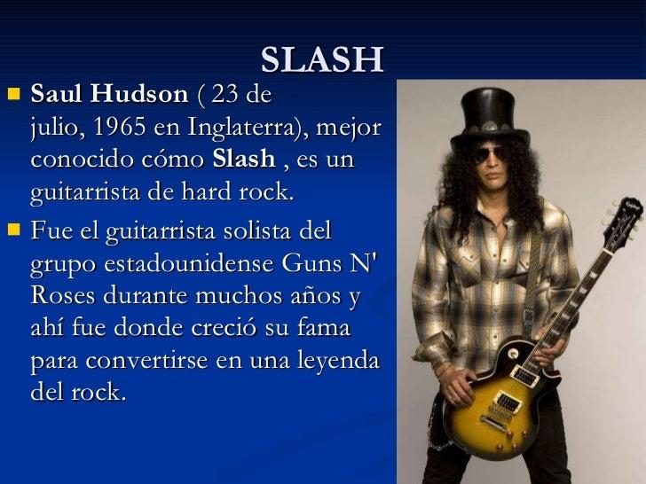 SLASH <ul><li>Saul Hudson (23 de julio,1965enInglaterra), mejor conocido cómo Slash  , es un guitarrista dehard roc...