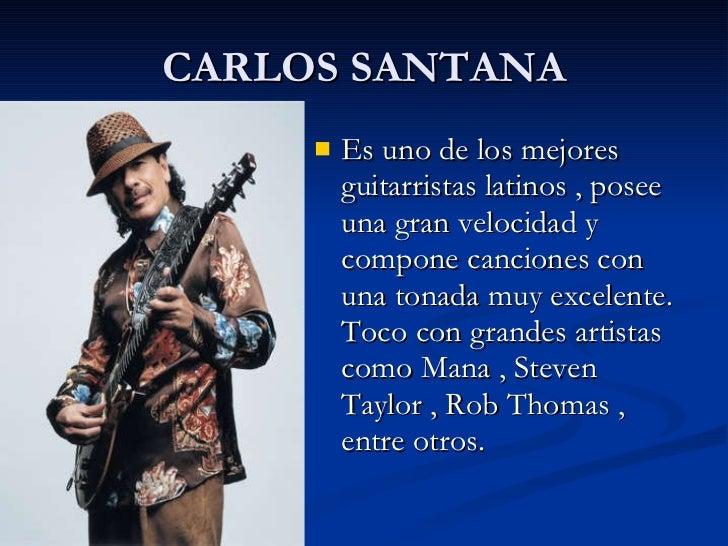 CARLOS SANTANA <ul><li>Es uno de los mejores guitarristas latinos , posee una gran velocidad y compone canciones con una t...