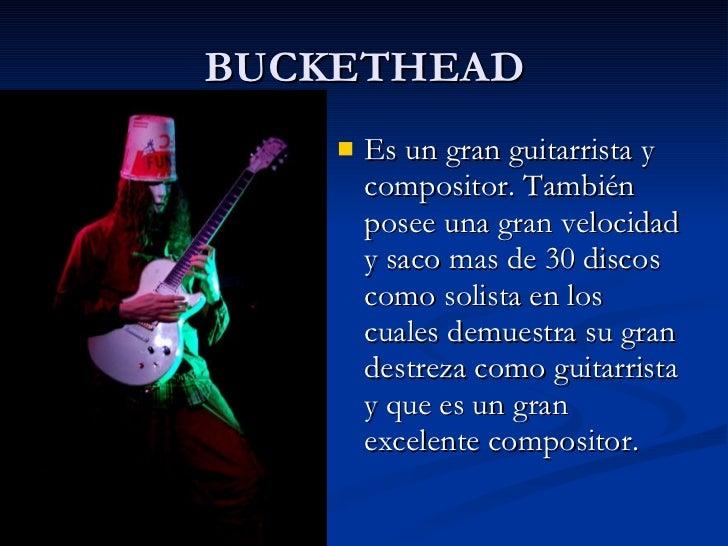 BUCKETHEAD <ul><li>Es un gran guitarrista y compositor. También posee una gran velocidad y saco mas de 30 discos como soli...