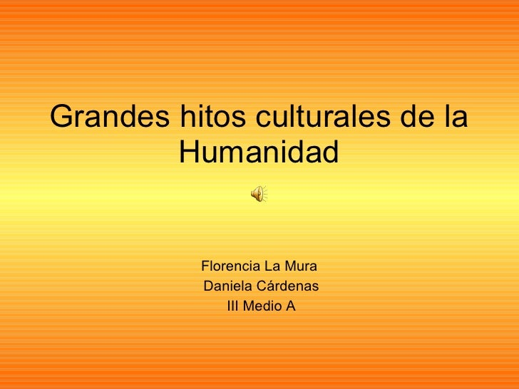 Grandes hitos culturales de la Humanidad Florencia La Mura  Daniela Cárdenas III Medio A