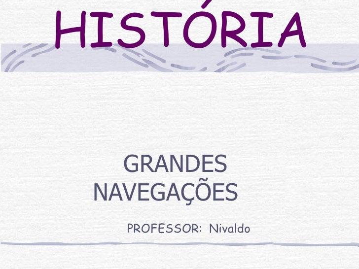HISTÓRIA GRANDES NAVEGAÇÕES   PROFESSOR:   Nivaldo