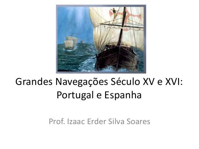 Grandes Navegações Século XV e XVI: Portugal e Espanha Prof. Izaac Erder Silva Soares