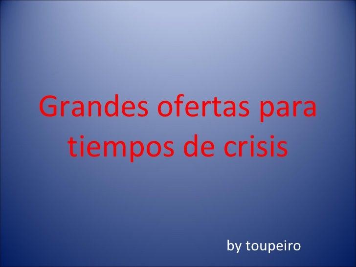 Grandes ofertas para tiempos de crisis by toupeiro