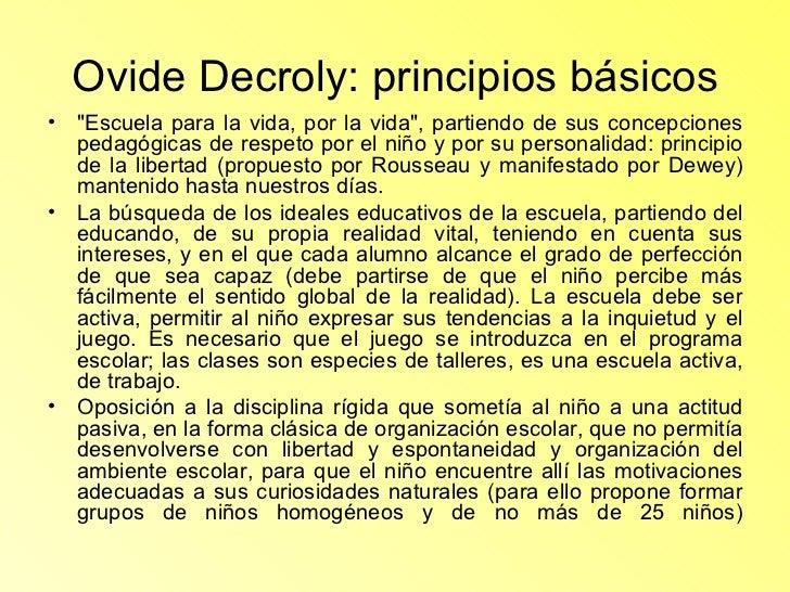 Ovide Decroly: principios básicos <ul><li>&quot;Escuela para la vida, por la vida&quot;, partiendo de sus concepciones ped...