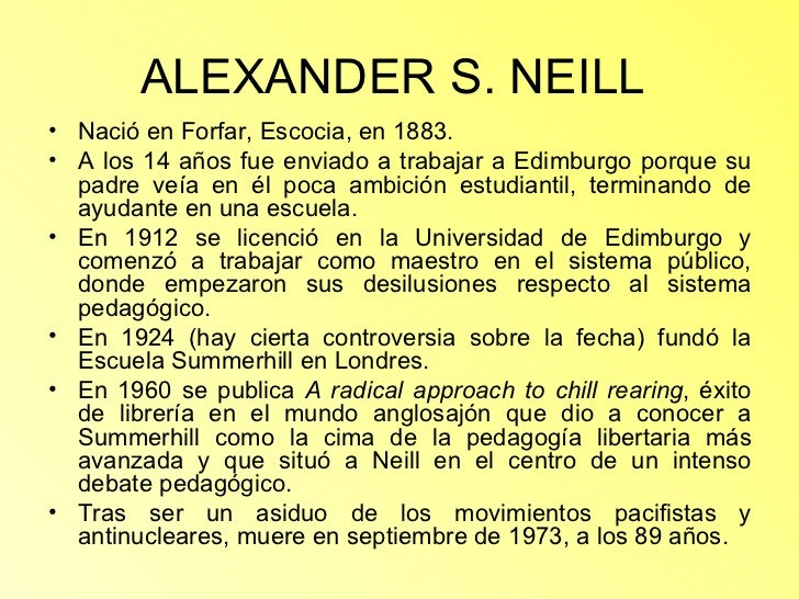 ALEXANDER S. NEILL   <ul><li>Nació en Forfar, Escocia, en 1883. </li></ul><ul><li>A los 14 años fue enviado a trabajar a E...