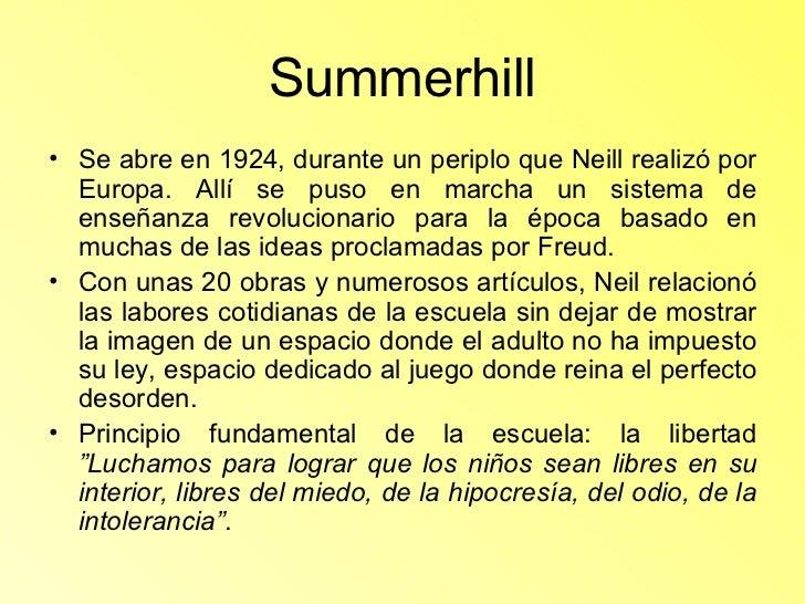 Summerhill <ul><li>Se abre en 1924, durante un periplo que Neill realizó por Europa. Allí se puso en marcha un sistema de ...