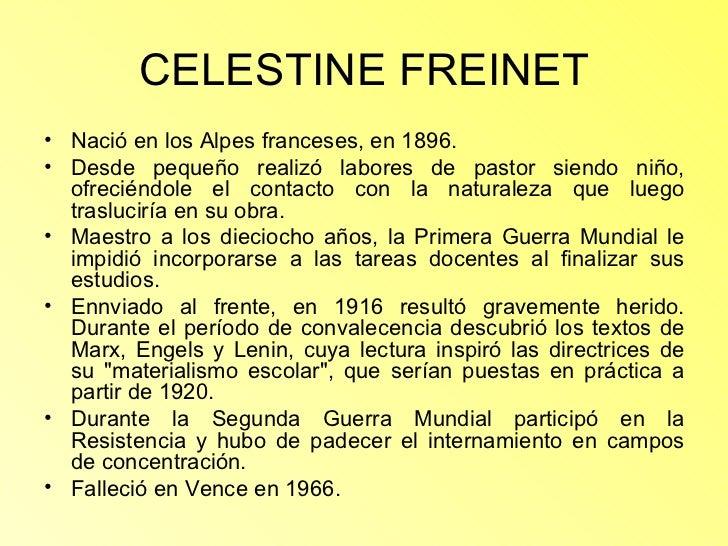 CELESTINE FREINET <ul><li>Nació en los Alpes franceses, en 1896.  </li></ul><ul><li>Desde pequeño realizó labores de pasto...