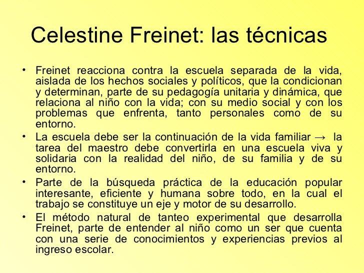 Celestine Freinet: las técnicas  <ul><li>Freinet reacciona contra la escuela separada de la vida, aislada de los hechos so...
