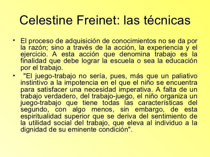 Celestine Freinet: las técnicas <ul><li>El proceso de adquisición de conocimientos no se da por la razón; sino a través de...