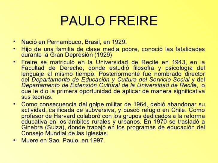 PAULO FREIRE <ul><li>Nació en Pernambuco, Brasil, en 1929. </li></ul><ul><li>Hijo de una familia de clase media pobre, con...