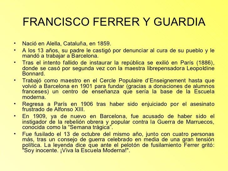 FRANCISCO FERRER Y GUARDIA <ul><li>Nació en Alella, Cataluña, en 1859.  </li></ul><ul><li>A los 13 años, su padre le casti...