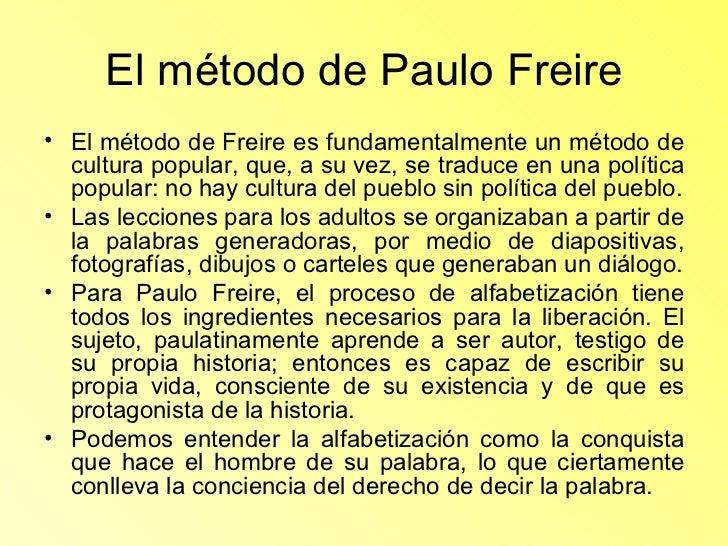 El método de Paulo Freire <ul><li>El método de Freire es fundamentalmente un método de cultura popular, que, a su vez, se ...