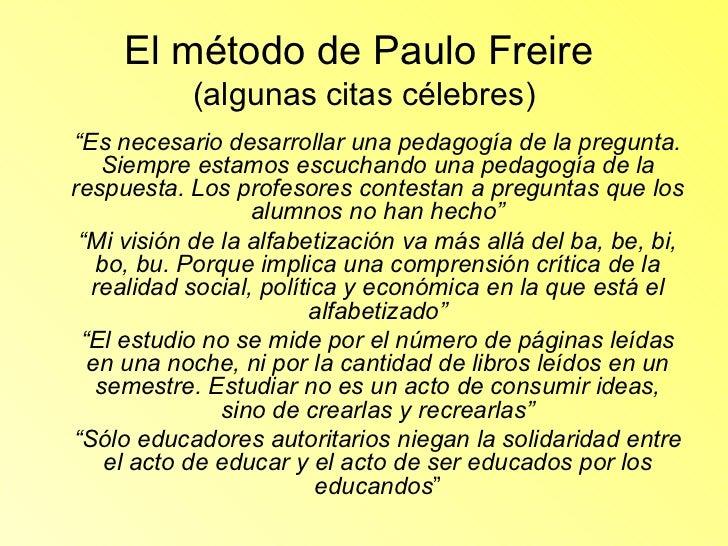 """El método de Paulo Freire  (algunas citas célebres) <ul><li>"""" Es necesario desarrollar una pedagogía de la pregunta. Siemp..."""